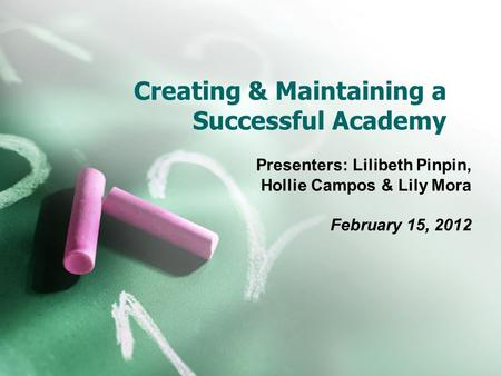 Creating & Maintaining a Successful Academy Presenters: Lilibeth Pinpin, Hollie Campos & Lily Mora February 15, 2012.