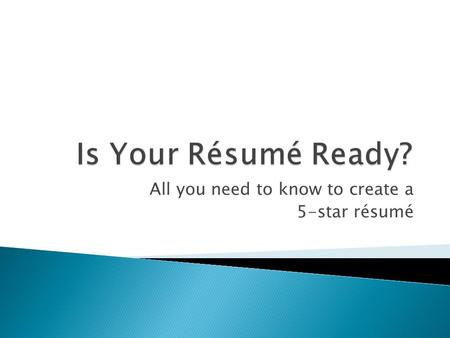All you need to know to create a 5-star résumé.  A clearly stated OBJECTIVE  A listing of relevant EDUCATION and TRAINING  A presentation of directly.
