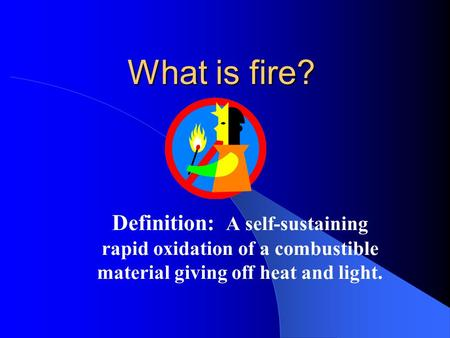What is fire? Definition: A self-sustaining rapid oxidation of a combustible material giving off heat and light.