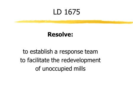 Resolve: to establish a response team to facilitate the redevelopment of unoccupied mills LD 1675.