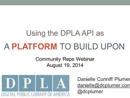 Using the DPLA API as Community Reps Webinar August 19, 2014 A PLATFORM TO BUILD UPON Danielle Cunniff
