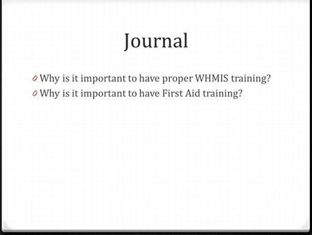 Journal 0 Why is it important to have proper WHMIS training? 0 Why is it important to have First Aid training?