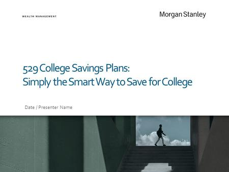 529 College Savings Plans: Simply the Smart Way to Save for College Date / Presenter Name.