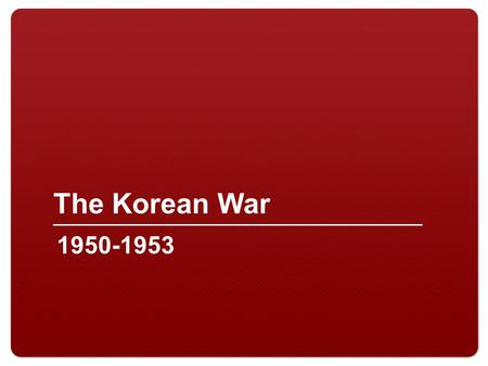 The Korean War 1950-1953.