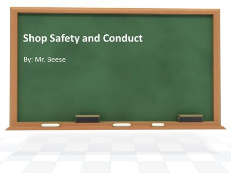 Shop Safety and Conduct By: Mr. Beese. Safety In The Work Area Keep Work Area Clean Tools Put Away Fire Hazards can be avoided Shop Floor.