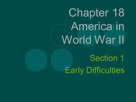 Chapter 18 America in World War II Section 1 Early Difficulties.