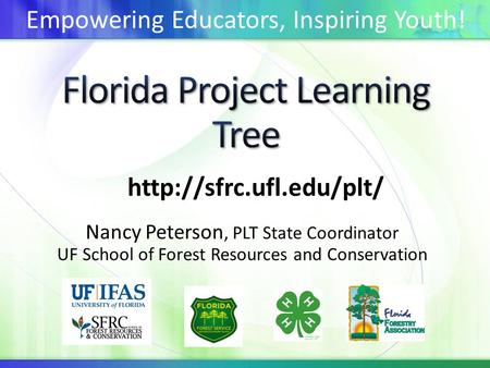 Nancy Peterson, PLT State Coordinator UF School of Forest Resources and Conservation  Empowering Educators, Inspiring Youth!