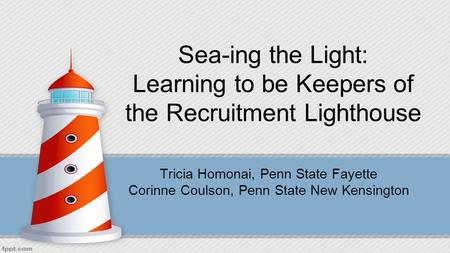 Sea-ing the Light: Learning to be Keepers of the Recruitment Lighthouse Tricia Homonai, Penn State Fayette Corinne Coulson, Penn State New Kensington.