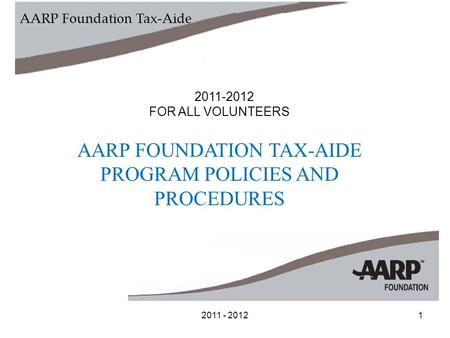 2011 - 20121 FOR ALL VOLUNTEERS AARP FOUNDATION TAX-AIDE PROGRAM POLICIES AND PROCEDURES AARP Foundation Tax-Aide.