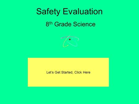 Safety Evaluation 8 th Grade Science Let's Get Started, Click Here.