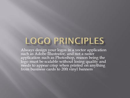 Always design your logos in a vector application such as Adobe Illustrator, and not a raster application such as Photoshop, reason being the logo must.