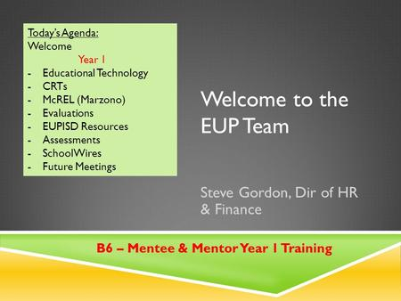 Welcome to the EUP Team Steve Gordon, Dir of HR & Finance Today's Agenda: Welcome Year 1 -Educational Technology -CRTs -McREL (Marzono) -Evaluations -EUPISD.