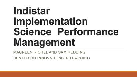 Indistar Implementation Science Performance Management MAUREEN RICHEL AND SAM REDDING CENTER ON INNOVATIONS IN LEARNING.