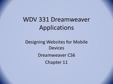 WDV 331 Dreamweaver Applications Designing Websites for Mobile Devices Dreamweaver CS6 Chapter 11.
