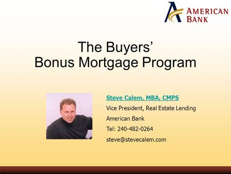 The Buyers' Bonus Mortgage Program Steve Calem, MBA, CMPS Vice President, Real Estate Lending American Bank Tel: 240-482-0264
