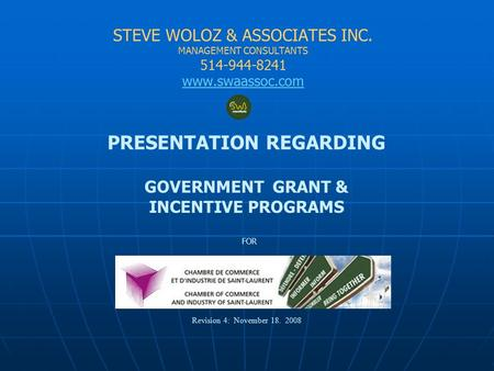 STEVE WOLOZ & ASSOCIATES INC. MANAGEMENT CONSULTANTS 514-944-8241 www.swaassoc.com PRESENTATION REGARDING GOVERNMENT GRANT & INCENTIVE PROGRAMS FOR Revision.