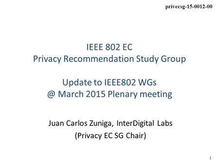 1 privecsg-15-0012-00 IEEE 802 EC Privacy Recommendation Study Group Update to IEEE802 March 2015 Plenary meeting Juan Carlos Zuniga, InterDigital.