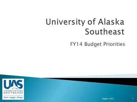 FY14 Budget Priorities August 2012 1. UAS Mission UAS Core Themes  Student Learning enhanced by faculty scholarship, undergraduate research and creative.
