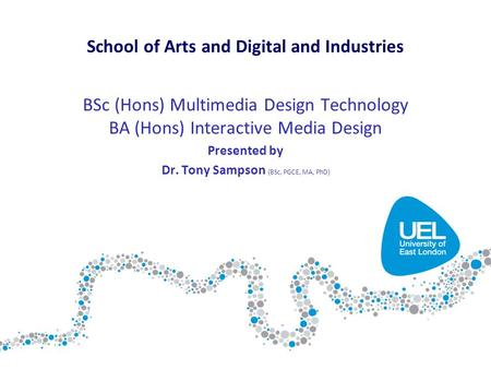 BSc (Hons) Multimedia Design Technology BA (Hons) Interactive Media Design Presented by Dr. Tony Sampson (BSc, PGCE, MA, PhD) School of Arts and Digital.