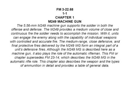 FM 3-22.68 1-1 CHAPTER 1 M249 MACHINE GUN The 5.56-mm M249 machine gun supports the soldier in both the offense and defense. The M249 provides a medium.