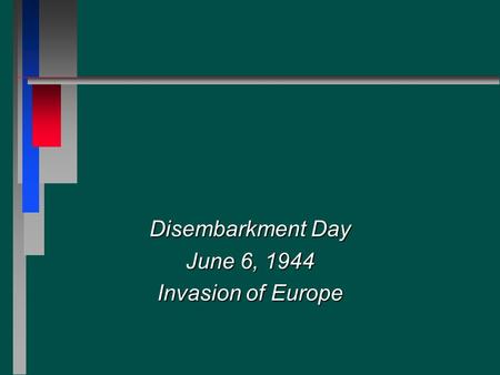 Disembarkment Day June 6, 1944 Invasion of Europe.