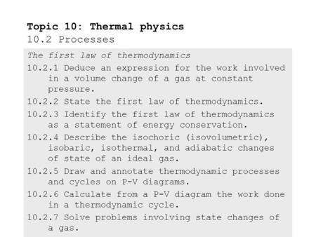 The first law of thermodynamics 10.2.1 Deduce an expression for the work involved in a volume change of a gas at constant pressure. 10.2.2 State the first.