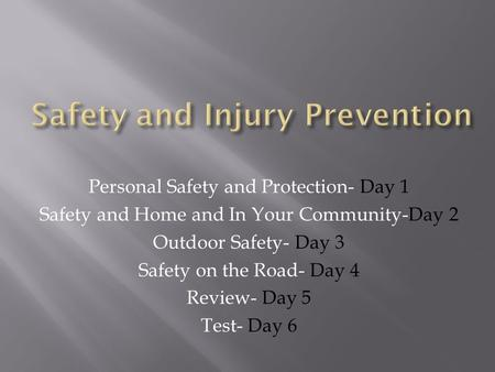 Personal Safety and Protection- Day 1 Safety and Home and In Your Community-Day 2 Outdoor Safety- Day 3 Safety on the Road- Day 4 Review- Day 5 Test-