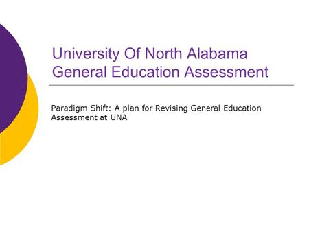 University Of North Alabama General Education Assessment Paradigm Shift: A plan for Revising General Education Assessment at UNA.