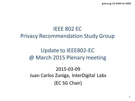 1 privecsg-15-0009-01-0000 IEEE 802 EC Privacy Recommendation Study Group Update to March 2015 Plenary meeting 2015-03-09 Juan Carlos Zuniga,