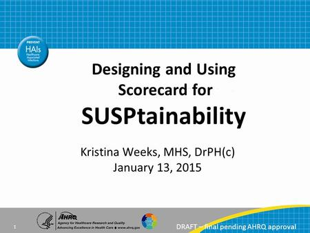 DRAFT – final pending AHRQ approval Kristina Weeks, MHS, DrPH(c) January 13, 2015 Designing and Using Scorecard for SUSPtainability 1.