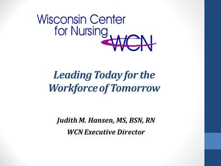 Leading Today for the Workforce of Tomorrow Judith M. Hansen, MS, BSN, RN WCN Executive Director.