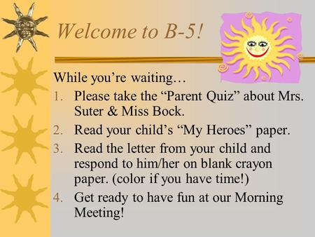"Welcome to B-5! While you're waiting… 1. Please take the ""Parent Quiz"" about Mrs. Suter & Miss Bock. 2. Read your child's ""My Heroes"" paper. 3. Read the."
