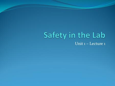 Unit 1 – Lecture 1. Lab Safety How can YOU maintain lab safety? STOP to think use common sense consider the consequences ASK the teacher if in doubt.