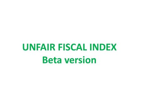UNFAIR FISCAL INDEX Beta version. UNFAIR FISCAL INDEX 1)UNFAIR TAX POLICIES INDEX + 2)UNFAIR EXPENDITURE POLICIES INDEX + COMPLEMENTARY INFORMATION 1)