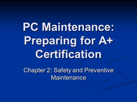 PC Maintenance: Preparing for A+ Certification Chapter 2: Safety and Preventive Maintenance.