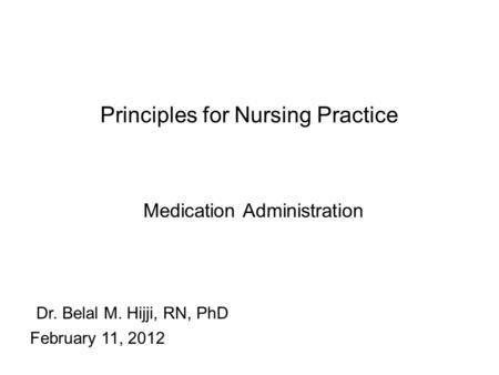 Principles for Nursing Practice Medication Administration Dr. Belal M. Hijji, RN, PhD February 11, 2012.