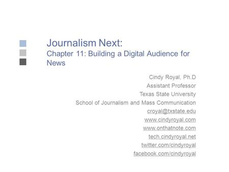 Journalism Next: Chapter 11: Building a Digital Audience for News Cindy Royal, Ph.D Assistant Professor Texas State University School of Journalism and.