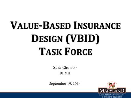 V ALUE -B ASED I NSURANCE D ESIGN (VBID) T ASK F ORCE Sara Cherico DHMH September 19, 2014.