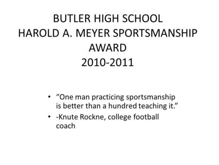 "BUTLER HIGH SCHOOL HAROLD A. MEYER SPORTSMANSHIP AWARD 2010-2011 ""One man practicing sportsmanship is better than a hundred teaching it."" -Knute Rockne,"