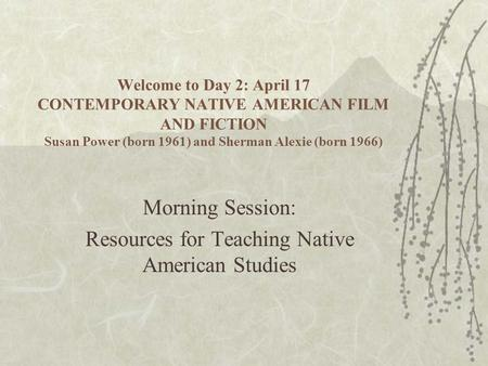 Welcome to Day 2: April 17 CONTEMPORARY NATIVE AMERICAN FILM AND FICTION Susan Power (born 1961) and Sherman Alexie (born 1966) Morning Session: Resources.