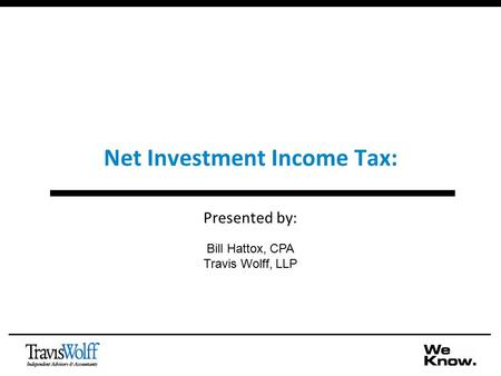 Net Investment Income Tax: Presented by: Bill Hattox, CPA Travis Wolff, LLP.