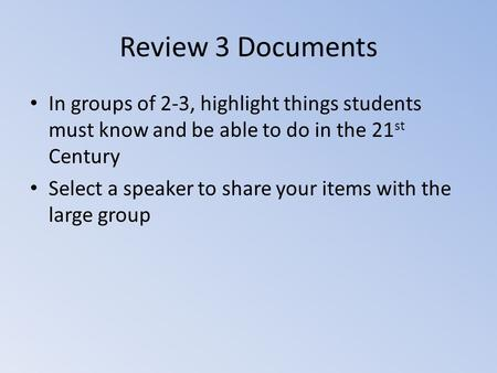 Review 3 Documents In groups of 2-3, highlight things students must know and be able to do in the 21 st Century Select a speaker to share your items with.