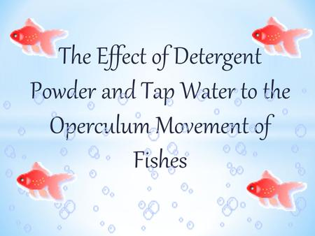 The Effect of Detergent Powder and Tap Water to the Operculum Movement of Fishes.
