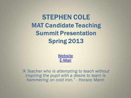 "STEPHEN COLE MAT Candidate Teaching Summit Presentation Spring 2013 Website E-Mail ""A Teacher who is attempting to teach without inspiring the pupil with."