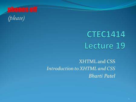 XHTML and CSS Introduction to XHTML and CSS Bharti Patel 1 phones off (please)