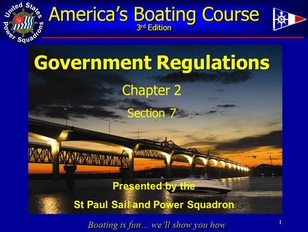 Boating is fun… we'll show you how America's Boating Course 3 rd Edition 1 Government Regulations Chapter 2 Section 7 Presented by the St Paul Sail and.