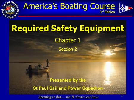 Boating is fun… we'll show you how America's Boating Course 3 rd Edition 1 Required Safety Equipment Chapter 1 Section 2 Presented by the St Paul Sail.