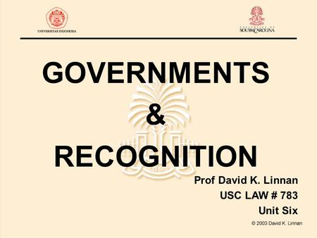 GOVERNMENTS & RECOGNITION Prof David K. Linnan USC LAW # 783 Unit Six.