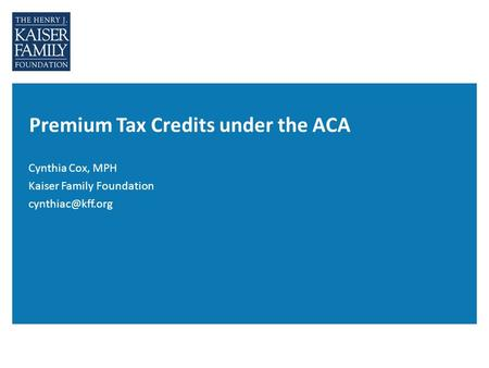 Premium Tax Credits under the ACA Cynthia Cox, MPH Kaiser Family Foundation