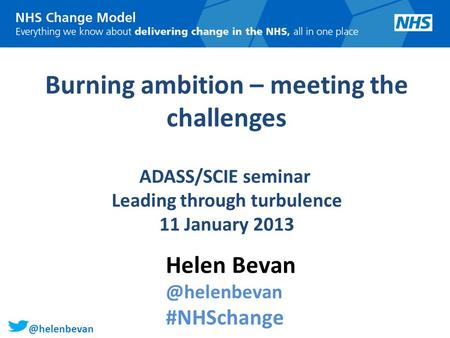 @helenbevan Burning ambition – meeting the challenges ADASS/SCIE seminar Leading through turbulence 11 January 2013 Helen #NHSchange.